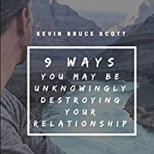 9 Ways You May Be Unknowingly Destroying Your Relationship: What If You Showed Up as the Man You Were Meant to Be? Audiobook by Kevin Bruce Scott Narrated by Kevin Bruce Scott