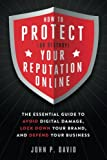 How to Protect (Or Destroy) Your Reputation Online: The Essential Guide to Avoid Digital Damage, Lock Down Your Brand, and Defend Your Business