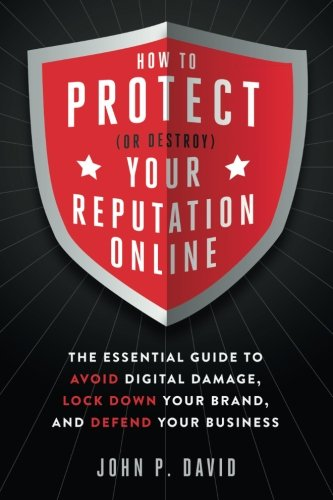 How To Protect  Or Destroy  Your Reputation Online  The Essential Guide To Avoid Digital Damage  Lock Down Your Brand  And Defend Your Business