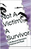 Not A Victim, A Survivor: Life Beyond Domestic Violence and Rape (Life Beyond Silence Book 1)