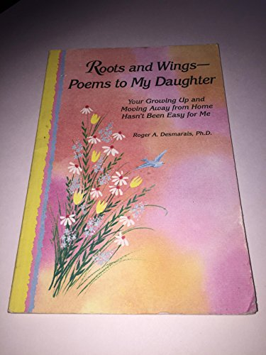 Roots and Wings-: Poems to My Daughter : Your Growing Up and Moving Away from Home Hasn't Been Easy for Me