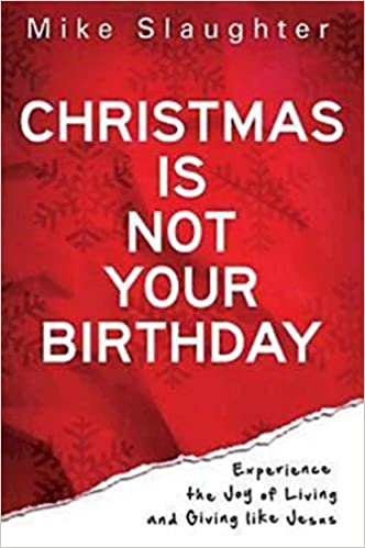 christmas is not your birthday experience the joy of living and giving like jesus mike slaughter 9781426727351 amazoncom books - Birthday On Christmas