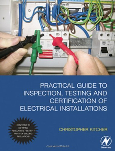 Practical Guide to Inspection, Testing and Certification of Electrical Installations: Conforms to IEE Wiring Regulations / BS 7671 / Part P of Building Regulations (The Electricians Guide To Inspection And Testing)