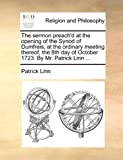 The Sermon Preach'd At The Opening Of The Synod Of Dumfreis, At The Ordinary Meeting Thereof, The 8Th Day Of October 1723. By Mr. Patrick Linn ...