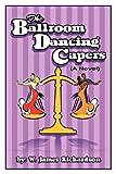 The Ballroom Dancing Capers, W. James Richardson, 143435914X