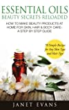 Essential Oils Beauty Secrets Reloaded: How To Make Beauty Products At Home for Skin, Hair & Body Care -A Step by Step Guide & 70 Simple Recipes for Any Skin Type and Hair Type