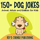 150+ Dog Jokes: Animal Jokes and Riddles for Kids: Funny Animal Jokes and Riddles for Kids Series, Book 8