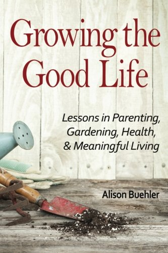 Growing the Good Life: Lessons in Parenting, Gardening, Health, and Meaningful Living