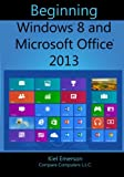 Beginning Windows 8 and Microsoft Office 2013, Kiel Emerson, 1482673541
