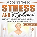 Soothe Stress and Relax: Instantly Manage Stress and Feel More Relaxed with Guided Meditation | S. Palmer