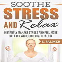 Soothe Stress and Relax: Instantly Manage Stress and Feel More Relaxed with Guided Meditation Audiobook by S. Palmer Narrated by SereneDream Studios