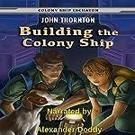 Building the Colony Ship: Colony Ship Eschaton, Book 7 | John Thornton