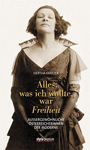 Alles, was ich wollte, war Freiheit: Außergewöhnliche Österreicherinnen der Moderne