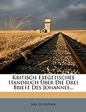 Kritisch Exegetisches Handbuch Ãœber Die Drei Briefe des Johannes..., Joh. Ed Huther and Joh Ed Huther, 1273185587