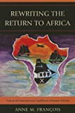Rewriting the Return to Africa: Voices of Francophone Caribbean Women Writers, Anne M. François, 0739184563