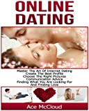 Online Dating:  Master The Art of Internet Dating- Create The Best Profile, Choose The Right Pictures, Communication Advice, Finding What You Are Looking For, And Finding Love