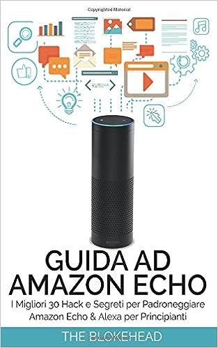 Guida ad Amazon Echo: I Migliori 30 Hack e Segreti per Padroneggiare Amazon Echo & Alexa per Principianti