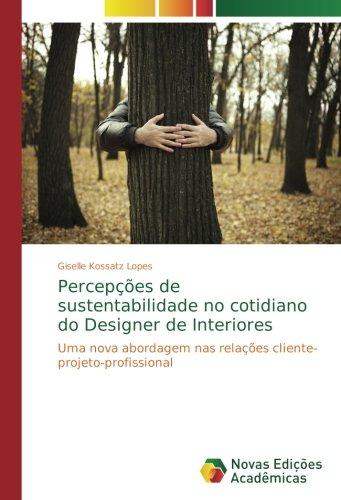 Download Percepções de sustentabilidade no cotidiano do Designer de Interiores: Uma nova abordagem nas relações cliente-projeto-profissional (Portuguese Edition) pdf