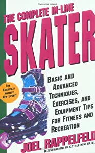 Complete In-Line Skater: Basic and Advanced Techniques, Exercises and...