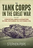 The Tank Corps in the Great War: Volume 1 - Conception, Birth and Baptism of Fire, November 1914 - November 1916