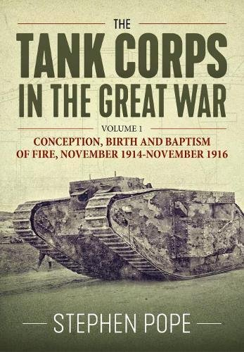 The Tank Corps in the Great War. Volume 1: Conception, Birth and Baptism of Fire, November 1914 - November 1916