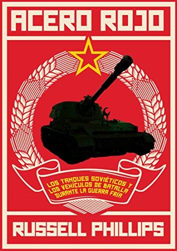 Acero Rojo: Los Tanques Soviéticos Y Los Vehículos De Batalla Durante La Guerra Fría (