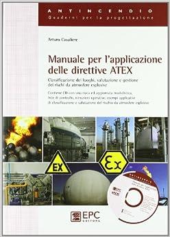 Manuale per l'applicazione delle direttive ATEX. Classificazione dei luoghi, valutazione e gestione dei rischi da atmosfere esplosive. Con CD-ROM