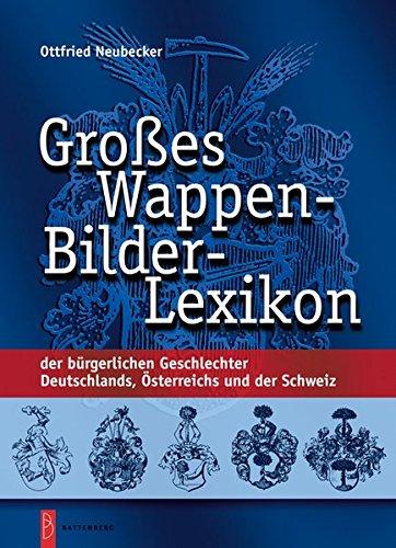 Großes Wappen-Bilder-Lexikon: der bürgerlichen Geschlechter Deutschlands, Österreichs und der Schweiz