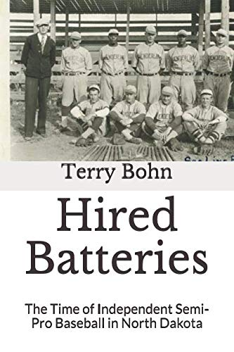 Hired Batteries: The Time of Independent Semi-Pro Baseball in North Dakota