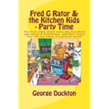 Fred G Rator & the Kitchen Kids - Party Time: The first story about every day household appliances & furnishings, and their really real life and times in a parallel world!