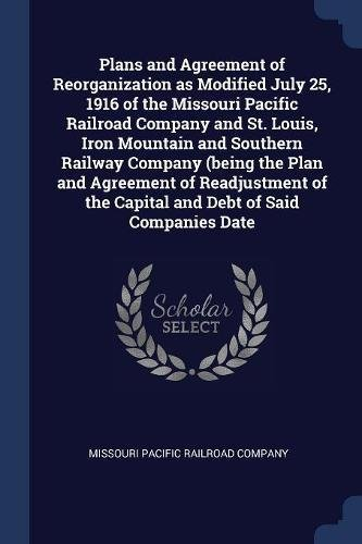 Plans and Agreement of Reorganization as Modified July 25, 1916 of the Missouri Pacific Railroad Company and St. Louis, Iron Mountain and Southern ... the Capital and Debt of Said Companies Date