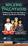 Hacking Parenthood: 10 Mantras You Can Use Daily to Reduce the Stress of Parenting (Hack Learning)