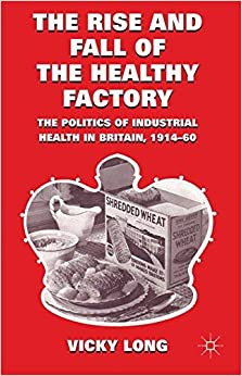 The Rise and Fall of the Healthy Factory: The Politics of Industrial Health in Britain, 1914-60