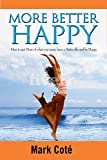 More Better Happy: How To Get More of What You Want, Have A Better Life, and Be Happy