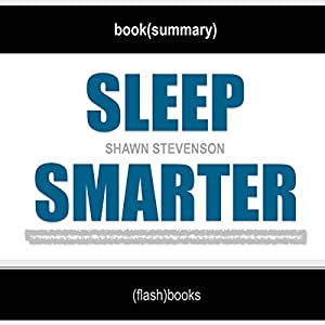 Sleep Smarter: 21 Essential Strategies to Sleep Your Way to A Better Body, Better Health, and Bigger Success by Shawn Stevenson | Book Summary Includes Analysis Audiobook