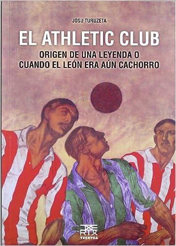 El Athletic Club: Origen De Una Leyenda O Cuando El León Era Aún Cachorro por Josu Turuzeta Zarraga epub