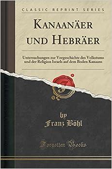 Kanaanäer und Hebräer: Untersuchungen zur Vorgeschichte des Volkstums und der Religion Israels auf dem Boden Kanaans (Classic Reprint)