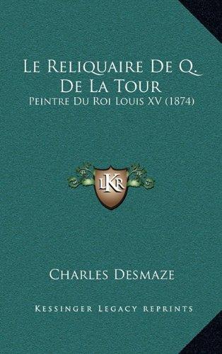 Le Reliquaire De Q. De La Tour: Peintre Du Roi Louis XV (1874) (French Edition) pdf