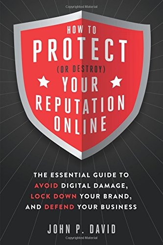 How to Protect (Or Destroy) Your Reputation Online: The Essential Guide to Avoid Digital Damage, Lock Down Your Brand, a