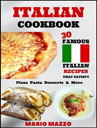 Italian Cookbook: Famous Italian Recipes That Satisfy: Baking Pizza Pasta Lasagna Chicken Parmesan Meatballs Desserts Cannoli Tiramisu Gelato & More by Mario Mazzo