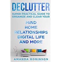 Declutter: SUPER Practical Guide to Organize and Clear Your: Mind, Home, Relationships, Digital Life And More