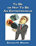 To Be or Not to Be an Entrepreneur by Steven H. Brown (2003-09-03)