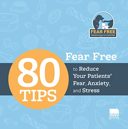 Fear Free: 80 Tips to Reduce Your Patients' Fear, Anxiety, and Stress