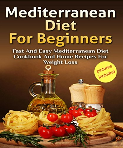 Mediterranean Diet: Mediterranean Diet For Beginners: Fast and Easy Mediterranean Diet Cookbook and Home Recipes for Weight Loss; Pictures Included