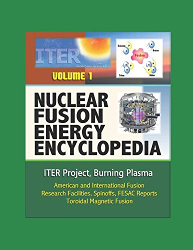 Nuclear Fusion Energy Encyclopedia - Volume 1: ITER Project, Burning Plasma, American and International Fusion Research Facilities, Spinoffs, FESAC Reports, Toroidal Magnetic Fusion