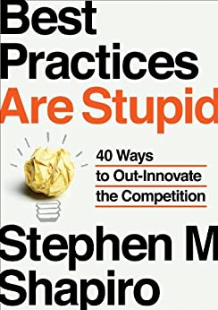 Best Practices Are Stupid: 40 Ways to Out-Innovate the Competition by [Shapiro, Stephen M.]