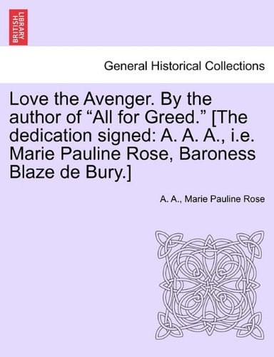 """Read Online Love the Avenger. By the author of """"All for Greed."""" [The dedication signed: A. A. A., i.e. Marie Pauline Rose, Baroness Blaze de Bury.] PDF"""
