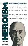 img - for Heroism and the Black Intellectual: Ralph Ellison, Politics, and Afro-American Intellectual Life book / textbook / text book
