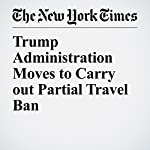 Trump Administration Moves to Carry out Partial Travel Ban | Gardiner Harris,Michael D. Shear