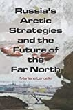Russia's Arctic Strategies and the Future of the Far North 1st Edition